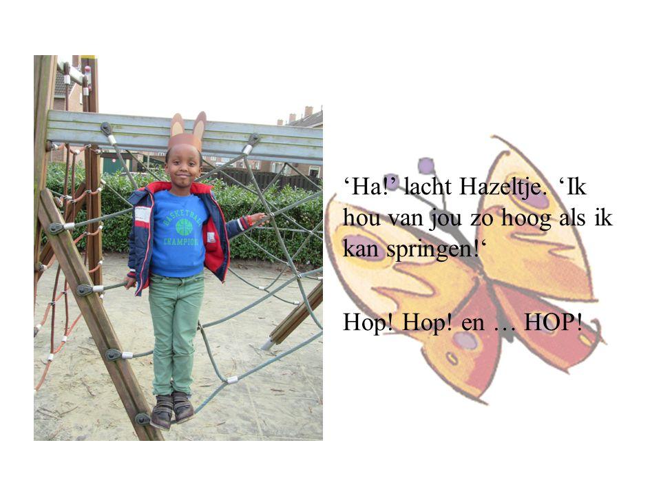 'Ha!' lacht Hazeltje. 'Ik hou van jou zo hoog als ik kan springen!' Hop! Hop! en … HOP!