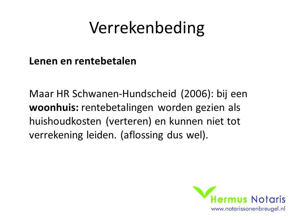 Verrekenbeding Lenen en rentebetalen Maar HR Schwanen-Hundscheid (2006): bij een woonhuis: rentebetalingen worden gezien als huishoudkosten (verteren) en kunnen niet tot verrekening leiden.
