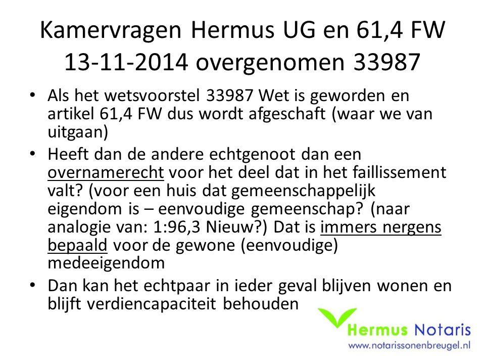 Kamervragen Hermus UG en 61,4 FW 13-11-2014 overgenomen 33987 Als het wetsvoorstel 33987 Wet is geworden en artikel 61,4 FW dus wordt afgeschaft (waar we van uitgaan) Heeft dan de andere echtgenoot dan een overnamerecht voor het deel dat in het faillissement valt.