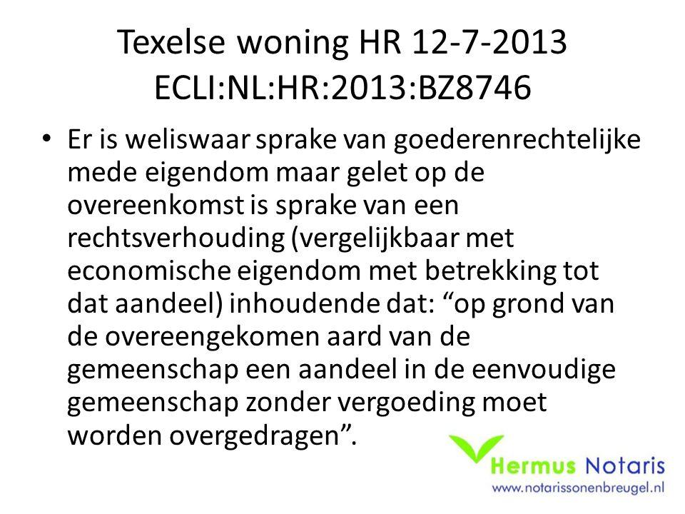 Texelse woning HR 12-7-2013 ECLI:NL:HR:2013:BZ8746 Er is weliswaar sprake van goederenrechtelijke mede eigendom maar gelet op de overeenkomst is sprake van een rechtsverhouding (vergelijkbaar met economische eigendom met betrekking tot dat aandeel) inhoudende dat: op grond van de overeengekomen aard van de gemeenschap een aandeel in de eenvoudige gemeenschap zonder vergoeding moet worden overgedragen .