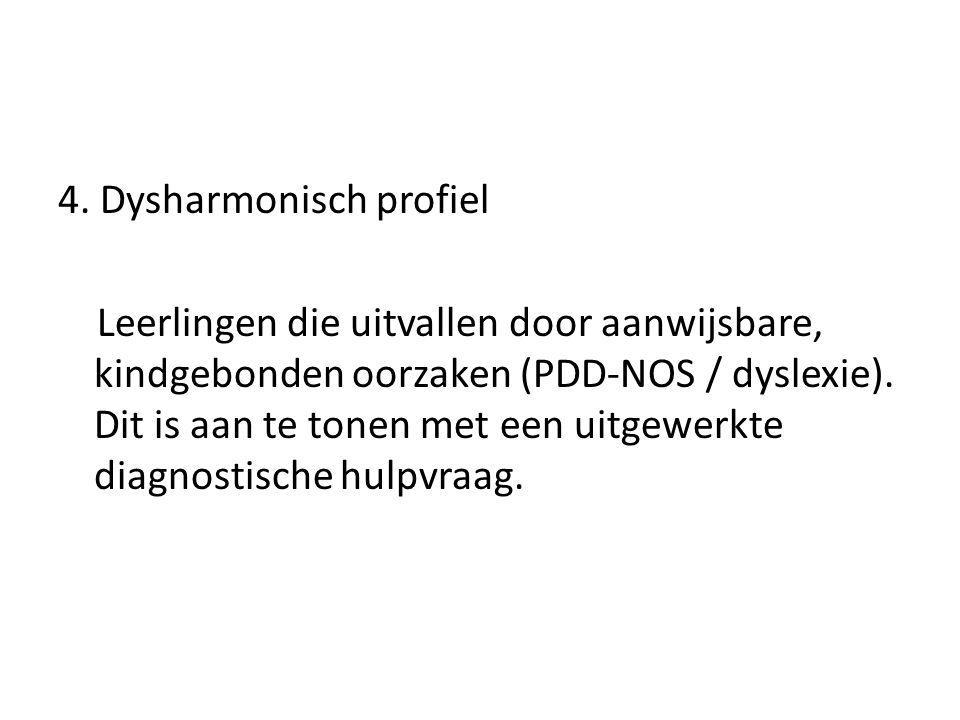 4. Dysharmonisch profiel Leerlingen die uitvallen door aanwijsbare, kindgebonden oorzaken (PDD-NOS / dyslexie). Dit is aan te tonen met een uitgewerkt