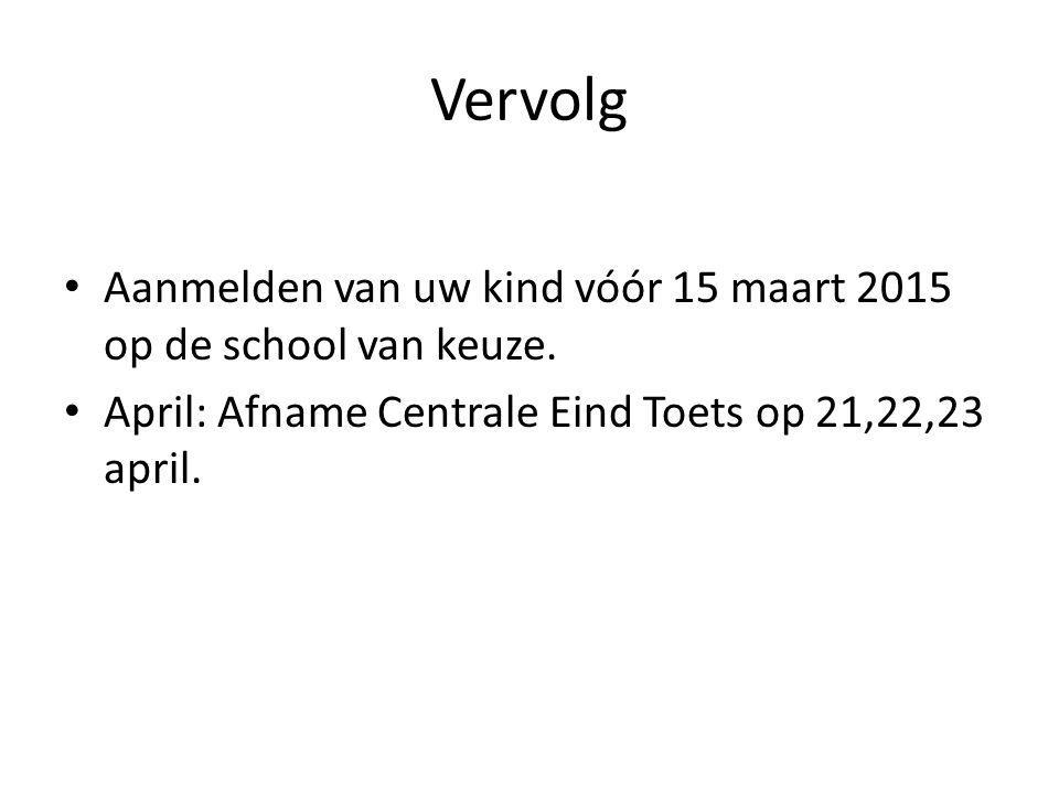 Vervolg Aanmelden van uw kind vóór 15 maart 2015 op de school van keuze. April: Afname Centrale Eind Toets op 21,22,23 april.
