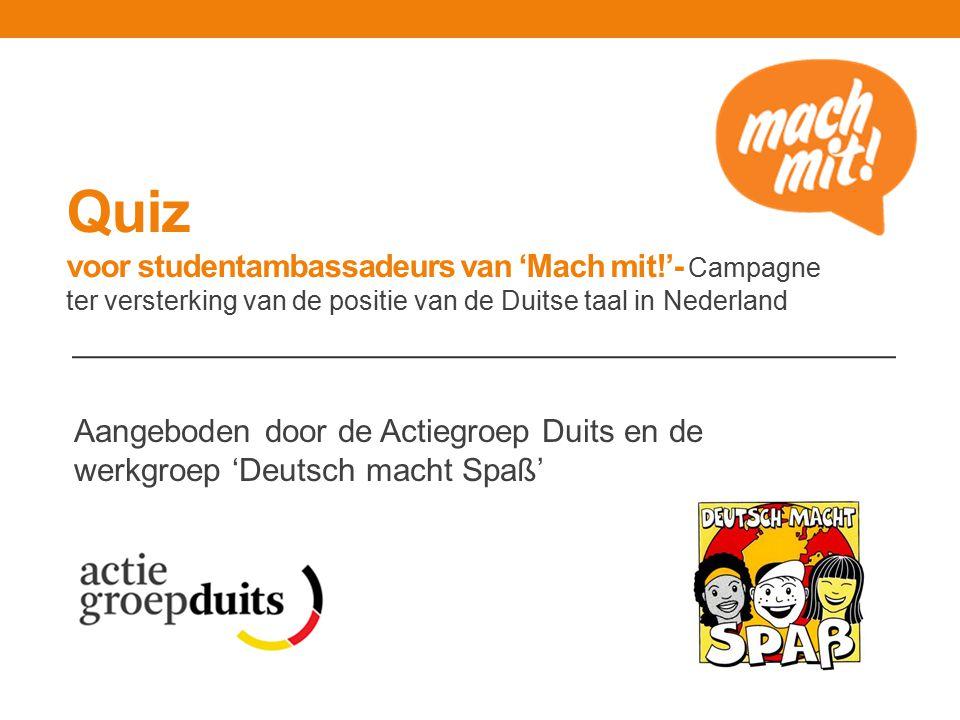 Quiz voor studentambassadeurs van 'Mach mit!'- Campagne ter versterking van de positie van de Duitse taal in Nederland Aangeboden door de Actiegroep Duits en de werkgroep 'Deutsch macht Spaß'