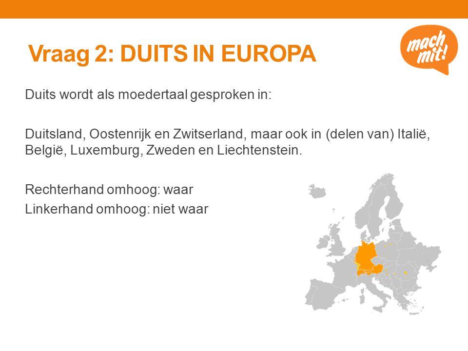 Vraag 2: DUITS IN EUROPA Duits wordt als moedertaal gesproken in: Duitsland, Oostenrijk en Zwitserland, maar ook in (delen van) Italië, België, Luxemburg, Zweden en Liechtenstein.