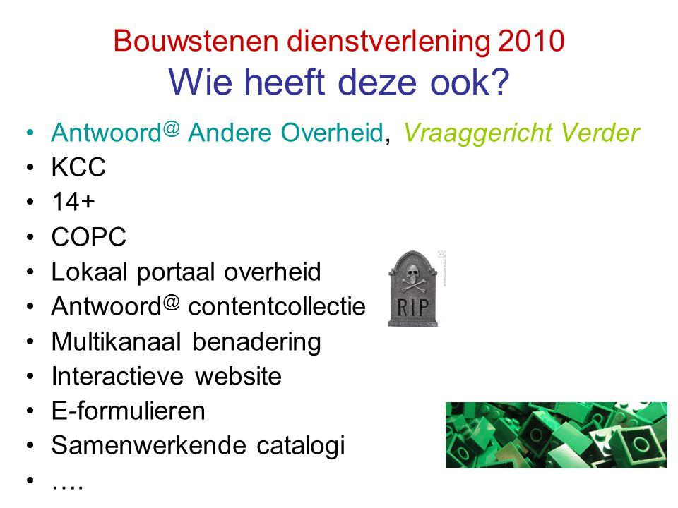 Bouwstenen dienstverlening 2010 Wie heeft deze ook? Antwoord @ Andere Overheid, Vraaggericht Verder KCC 14+ COPC Lokaal portaal overheid Antwoord @ co