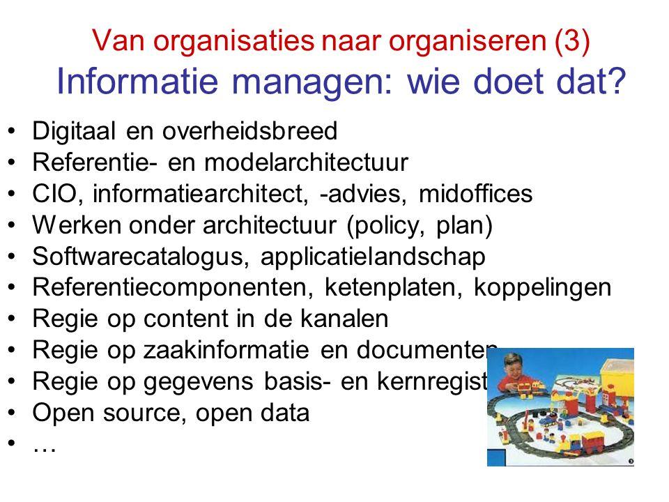 Van organisaties naar organiseren (3) Informatie managen: wie doet dat? Digitaal en overheidsbreed Referentie- en modelarchitectuur CIO, informatiearc