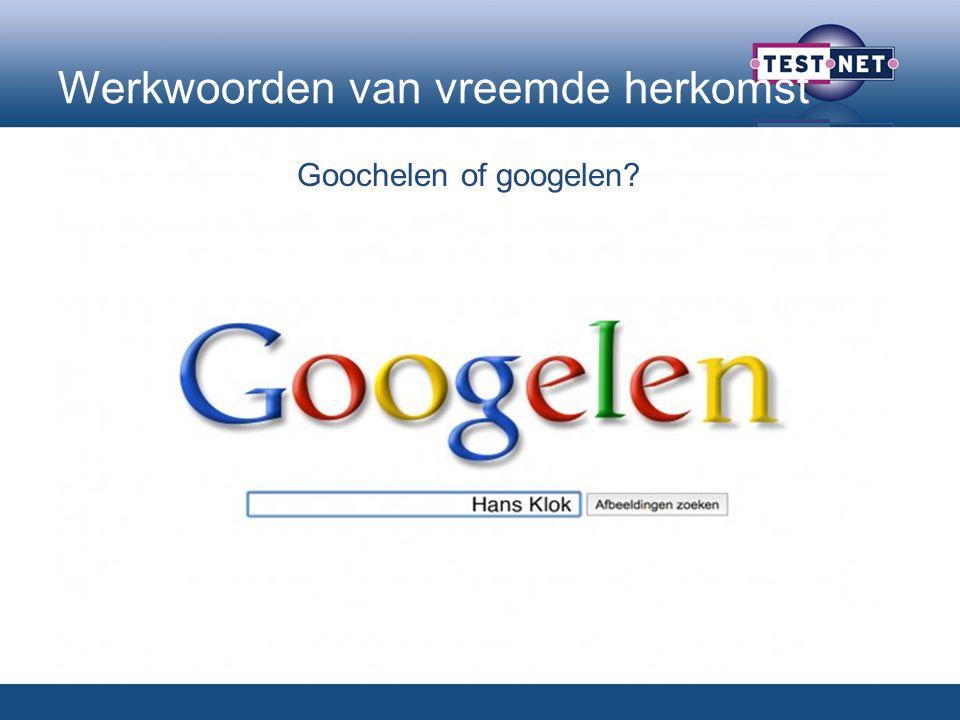 Werkwoorden van vreemde herkomst Goochelen of googelen?