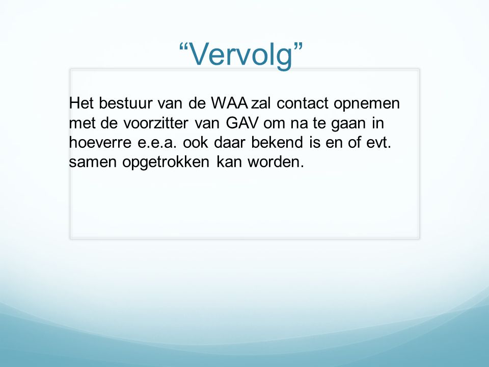 Vervolg Het bestuur van de WAA zal contact opnemen met de voorzitter van GAV om na te gaan in hoeverre e.e.a.