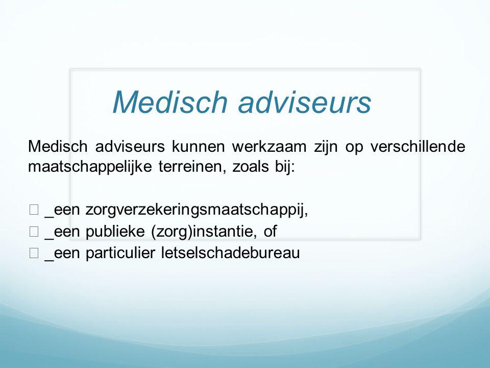 Medisch adviseurs Medisch adviseurs kunnen werkzaam zijn op verschillende maatschappelijke terreinen, zoals bij:  _een zorgverzekeringsmaatschappij,  _een publieke (zorg)instantie, of  _een particulier letselschadebureau