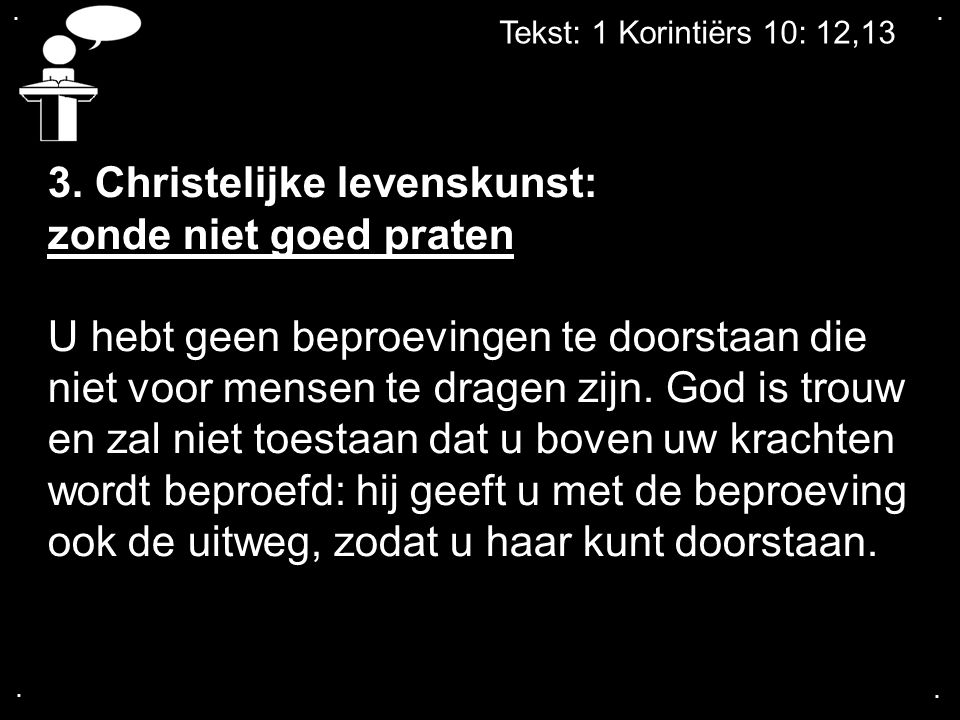 .... Tekst: 1 Korintiërs 10: 12,13 3. Christelijke levenskunst: zonde niet goed praten U hebt geen beproevingen te doorstaan die niet voor mensen te d
