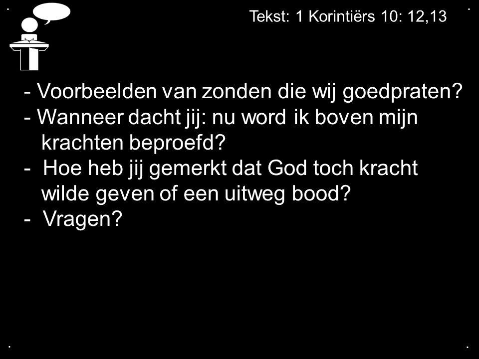 .... Tekst: 1 Korintiërs 10: 12,13 - Voorbeelden van zonden die wij goedpraten? - Wanneer dacht jij: nu word ik boven mijn krachten beproefd? - Hoe he