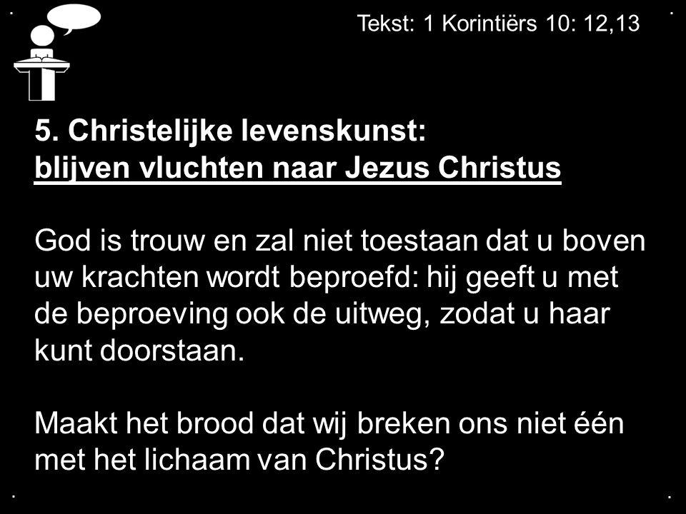 .... Tekst: 1 Korintiërs 10: 12,13 5. Christelijke levenskunst: blijven vluchten naar Jezus Christus God is trouw en zal niet toestaan dat u boven uw