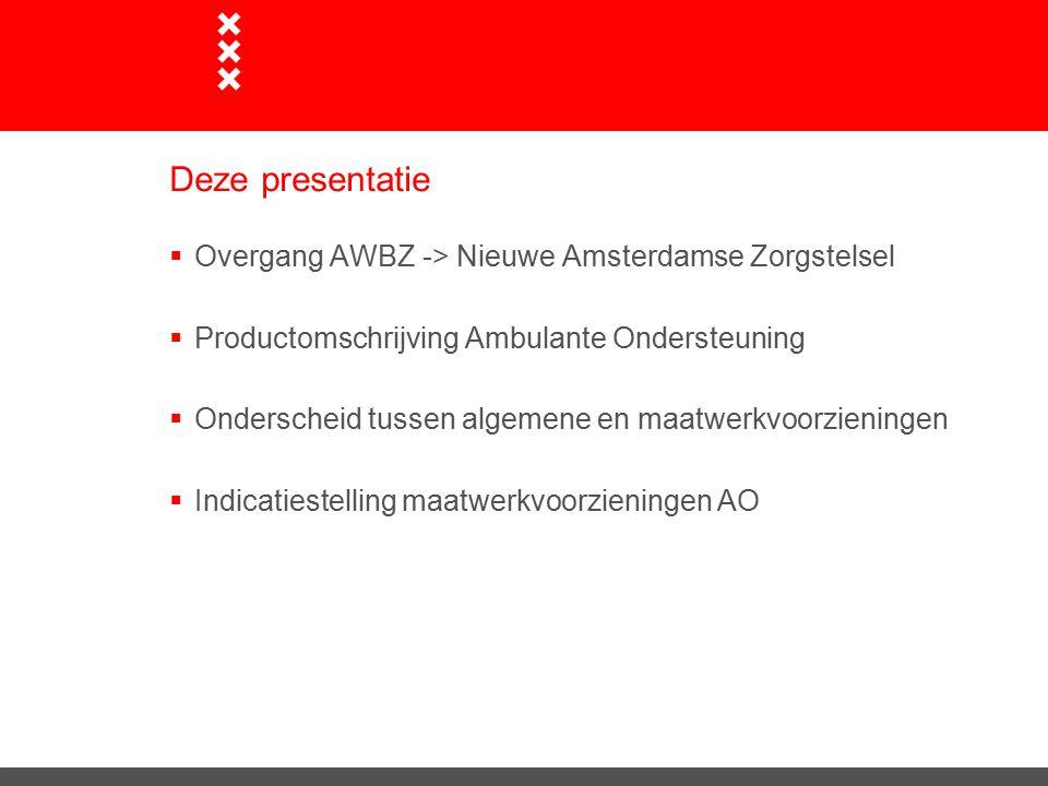 Deze presentatie  Overgang AWBZ -> Nieuwe Amsterdamse Zorgstelsel  Productomschrijving Ambulante Ondersteuning  Onderscheid tussen algemene en maatwerkvoorzieningen  Indicatiestelling maatwerkvoorzieningen AO