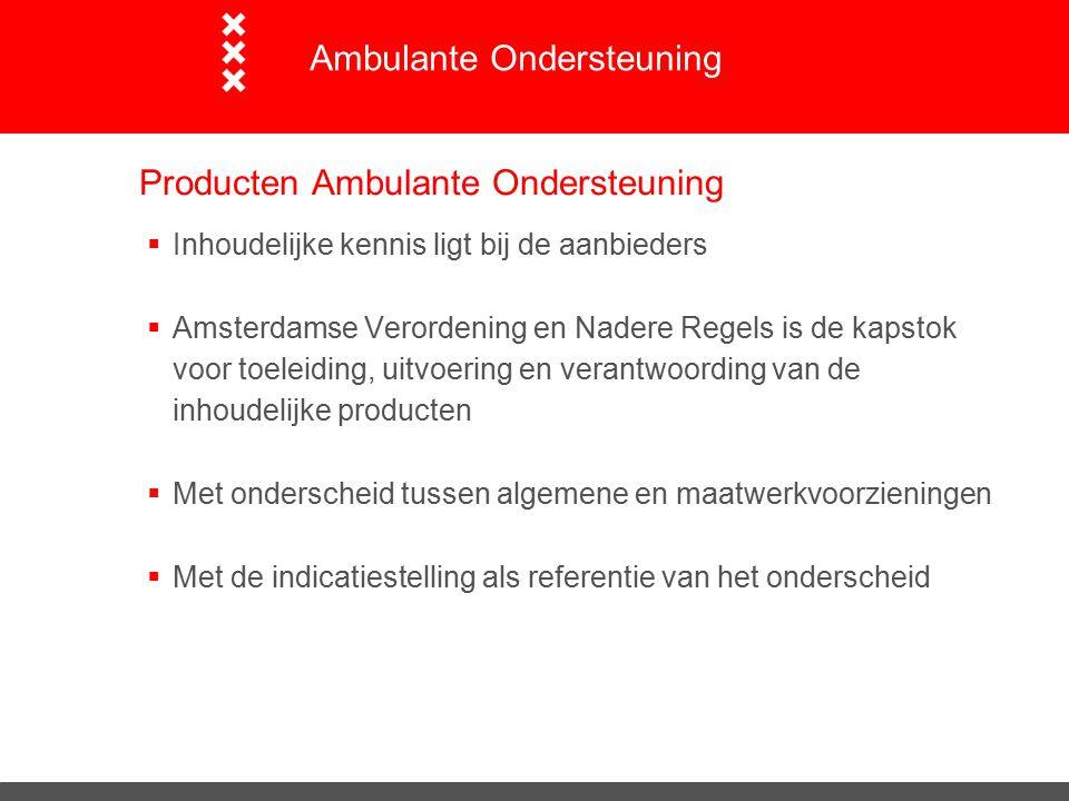 Producten Ambulante Ondersteuning  Inhoudelijke kennis ligt bij de aanbieders  Amsterdamse Verordening en Nadere Regels is de kapstok voor toeleiding, uitvoering en verantwoording van de inhoudelijke producten  Met onderscheid tussen algemene en maatwerkvoorzieningen  Met de indicatiestelling als referentie van het onderscheid Ambulante Ondersteuning