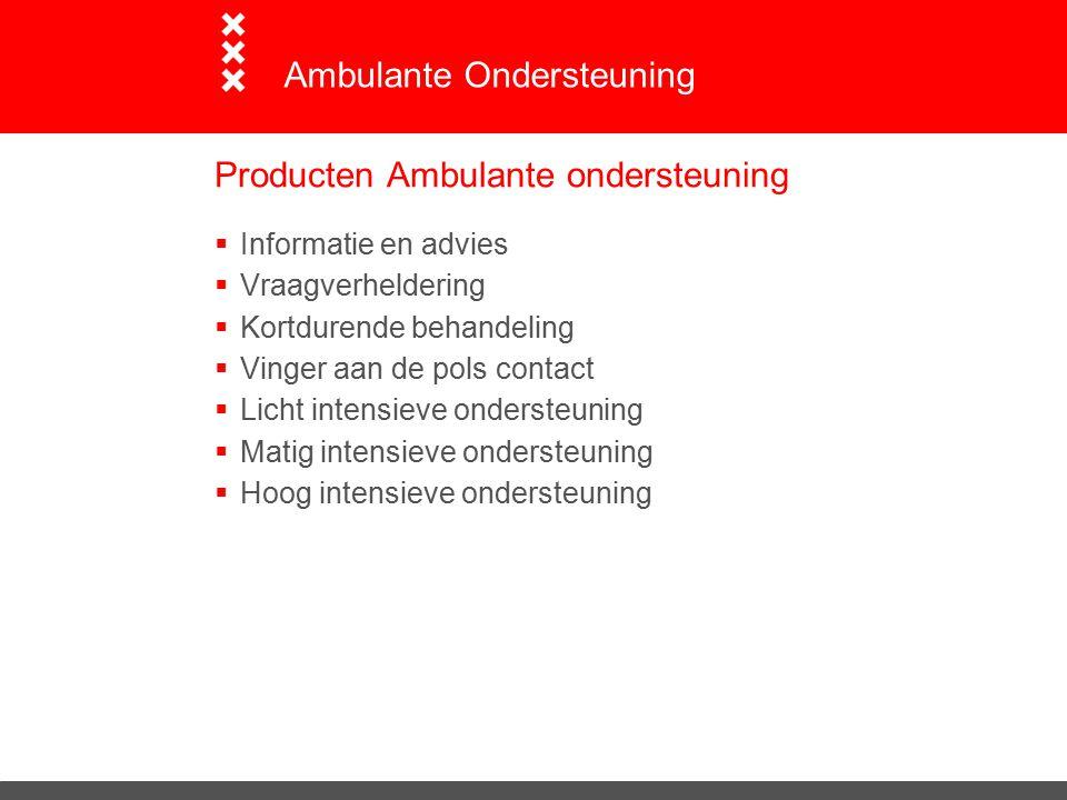 Producten Ambulante ondersteuning  Informatie en advies  Vraagverheldering  Kortdurende behandeling  Vinger aan de pols contact  Licht intensieve ondersteuning  Matig intensieve ondersteuning  Hoog intensieve ondersteuning Ambulante Ondersteuning