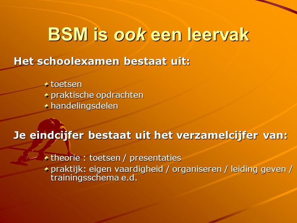 BSM is ook een leervak Het schoolexamen bestaat uit: toetsen praktische opdrachten handelingsdelen Je eindcijfer bestaat uit het verzamelcijfer van: theorie : toetsen / presentaties praktijk: eigen vaardigheid / organiseren / leiding geven / trainingsschema e.d.