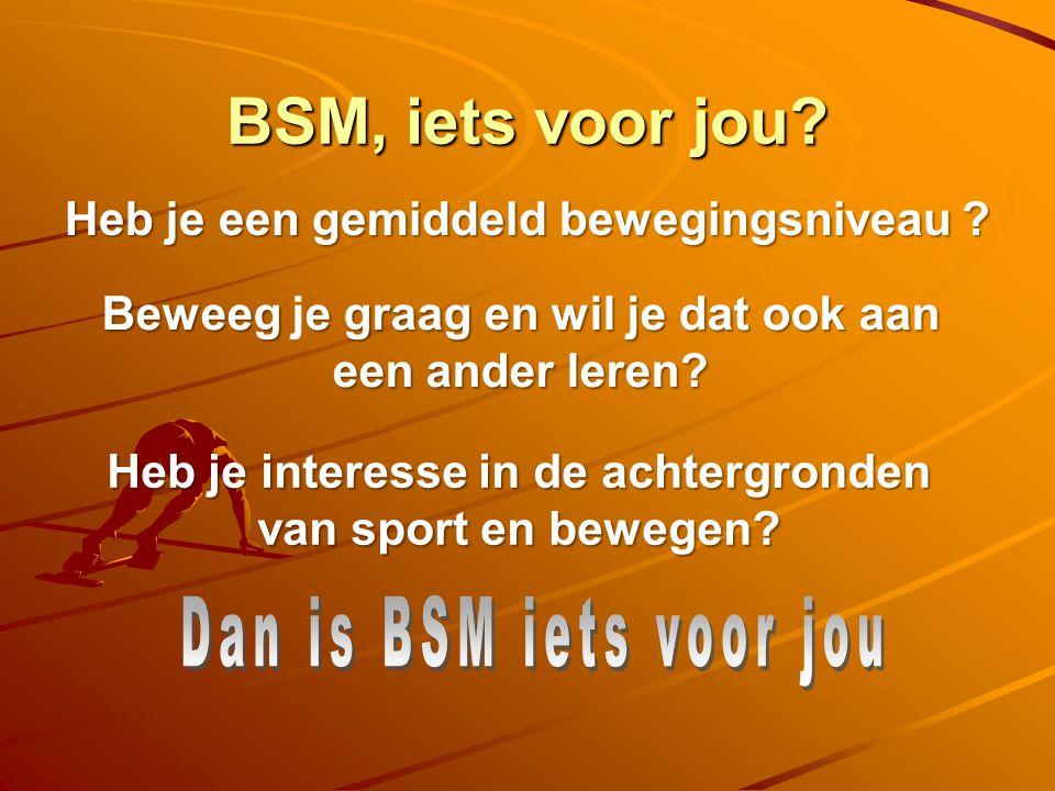 BSM, iets voor jou.Heb je een gemiddeld bewegingsniveau .