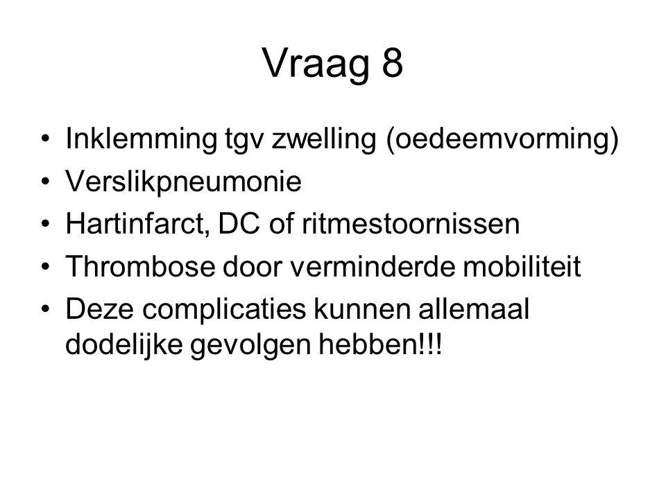 Vraag 8 Inklemming tgv zwelling (oedeemvorming) Verslikpneumonie Hartinfarct, DC of ritmestoornissen Thrombose door verminderde mobiliteit Deze compli