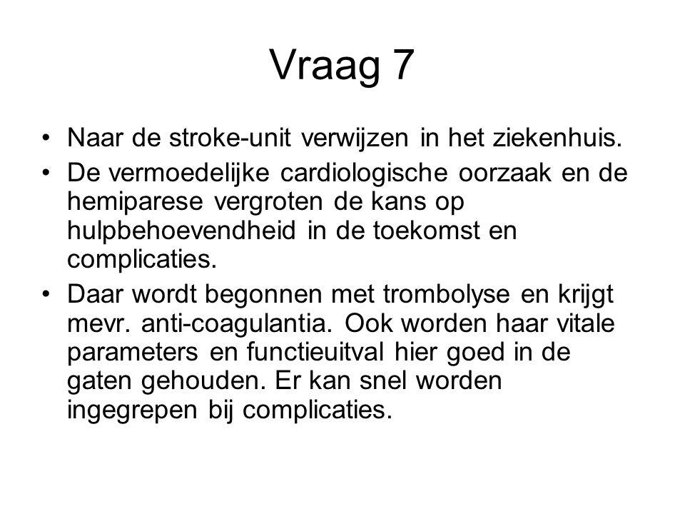Vraag 7 Naar de stroke-unit verwijzen in het ziekenhuis. De vermoedelijke cardiologische oorzaak en de hemiparese vergroten de kans op hulpbehoevendhe