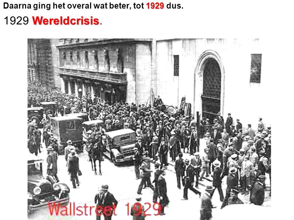 1929 Daarna ging het overal wat beter, tot 1929 dus. Wereldcrisis 1929 Wereldcrisis.