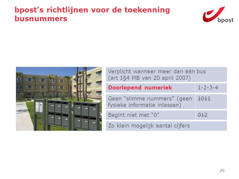 bpost's richtlijnen voor de toekenning busnummers 29 Verplicht wanneer meer dan één bus (art 1§4 MB van 20 april 2007) Zo klein mogelijk aantal cijfer