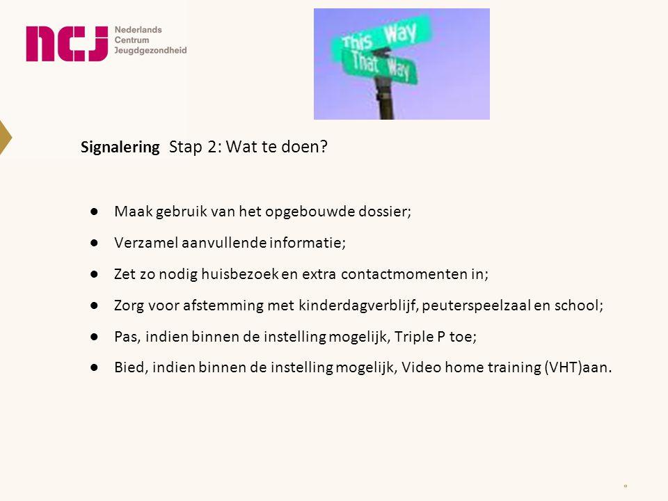 Signalering Stap 2: Wat te doen? ●Maak gebruik van het opgebouwde dossier; ●Verzamel aanvullende informatie; ●Zet zo nodig huisbezoek en extra contact