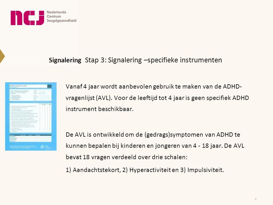 Signalering Stap 3: Signalering –specifieke instrumenten Vanaf 4 jaar wordt aanbevolen gebruik te maken van de ADHD- vragenlijst (AVL). Voor de leefti