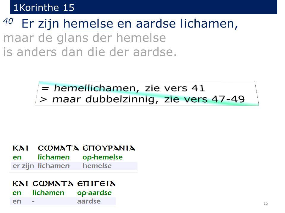 15 40 Er zijn hemelse en aardse lichamen, maar de glans der hemelse is anders dan die der aardse. 1Korinthe 15