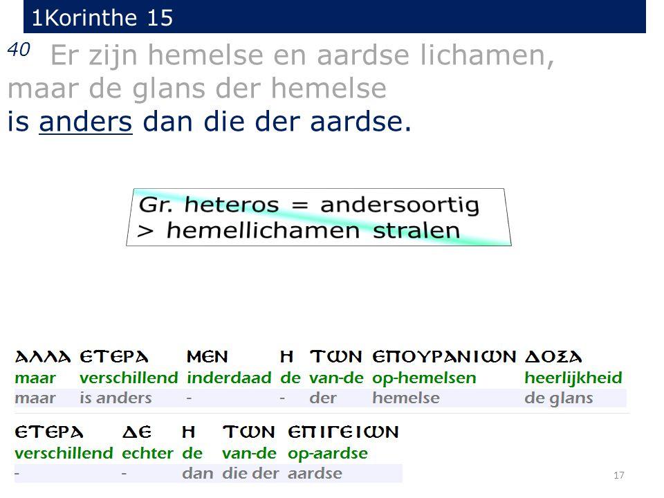 17 40 Er zijn hemelse en aardse lichamen, maar de glans der hemelse is anders dan die der aardse. 1Korinthe 15