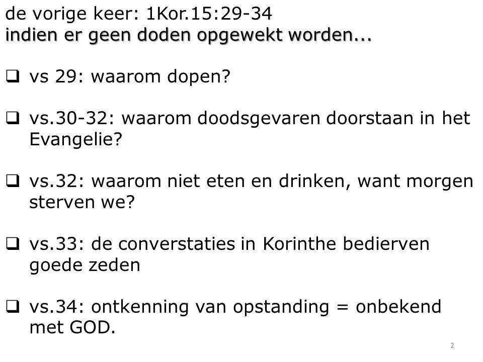 2 de vorige keer: 1Kor.15:29-34 indien er geen doden opgewekt worden...  vs 29: waarom dopen?  vs.30-32: waarom doodsgevaren doorstaan in het Evange