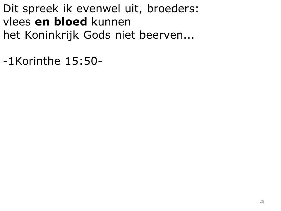 29 Dit spreek ik evenwel uit, broeders: vlees en bloed kunnen het Koninkrijk Gods niet beerven...