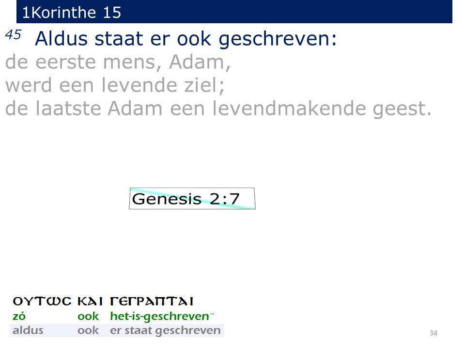 34 45 Aldus staat er ook geschreven: de eerste mens, Adam, werd een levende ziel; de laatste Adam een levendmakende geest. 1Korinthe 15