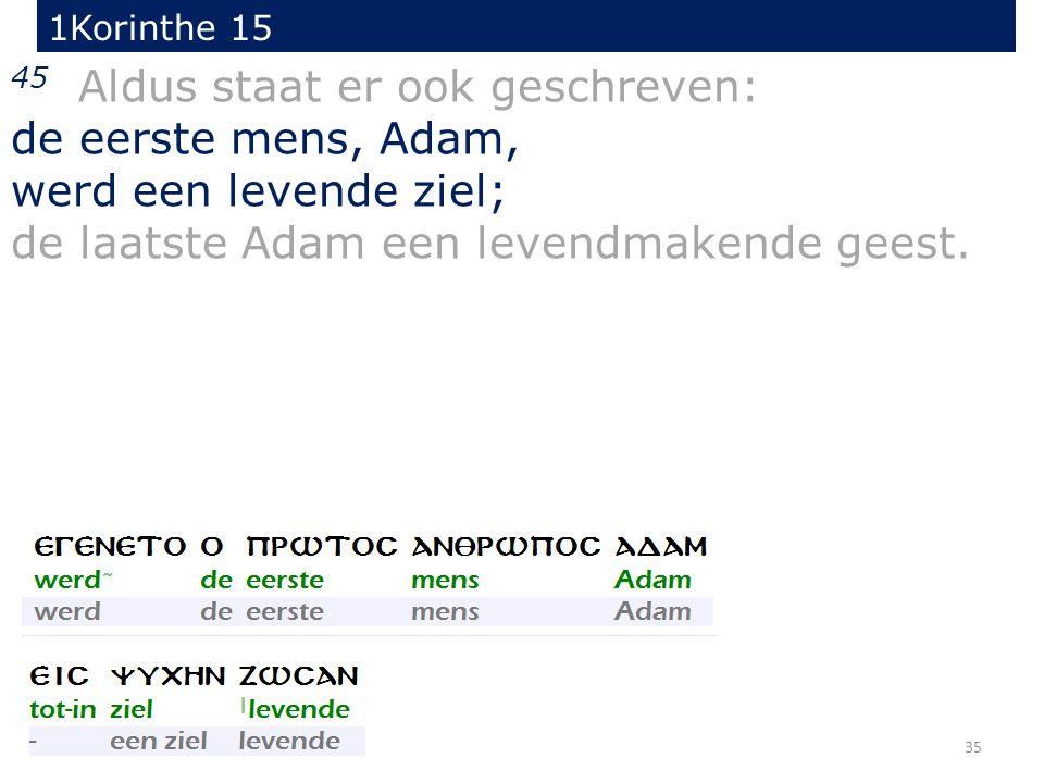 35 45 Aldus staat er ook geschreven: de eerste mens, Adam, werd een levende ziel; de laatste Adam een levendmakende geest. 1Korinthe 15