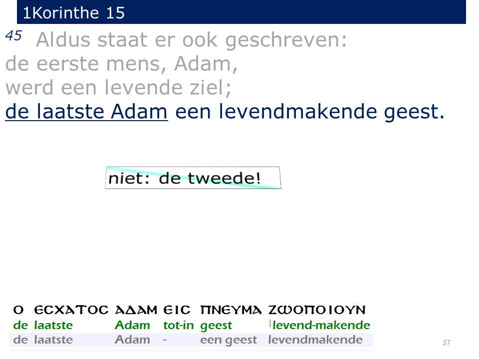 37 45 Aldus staat er ook geschreven: de eerste mens, Adam, werd een levende ziel; de laatste Adam een levendmakende geest. 1Korinthe 15