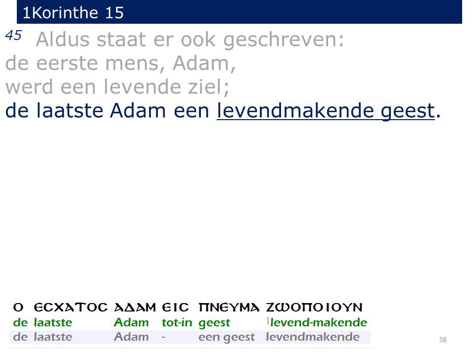 38 45 Aldus staat er ook geschreven: de eerste mens, Adam, werd een levende ziel; de laatste Adam een levendmakende geest. 1Korinthe 15