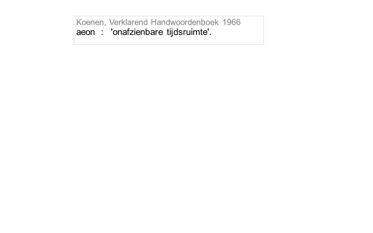 Koenen, Verklarend Handwoordenboek 1966 aeon : onafzienbare tijdsruimte .