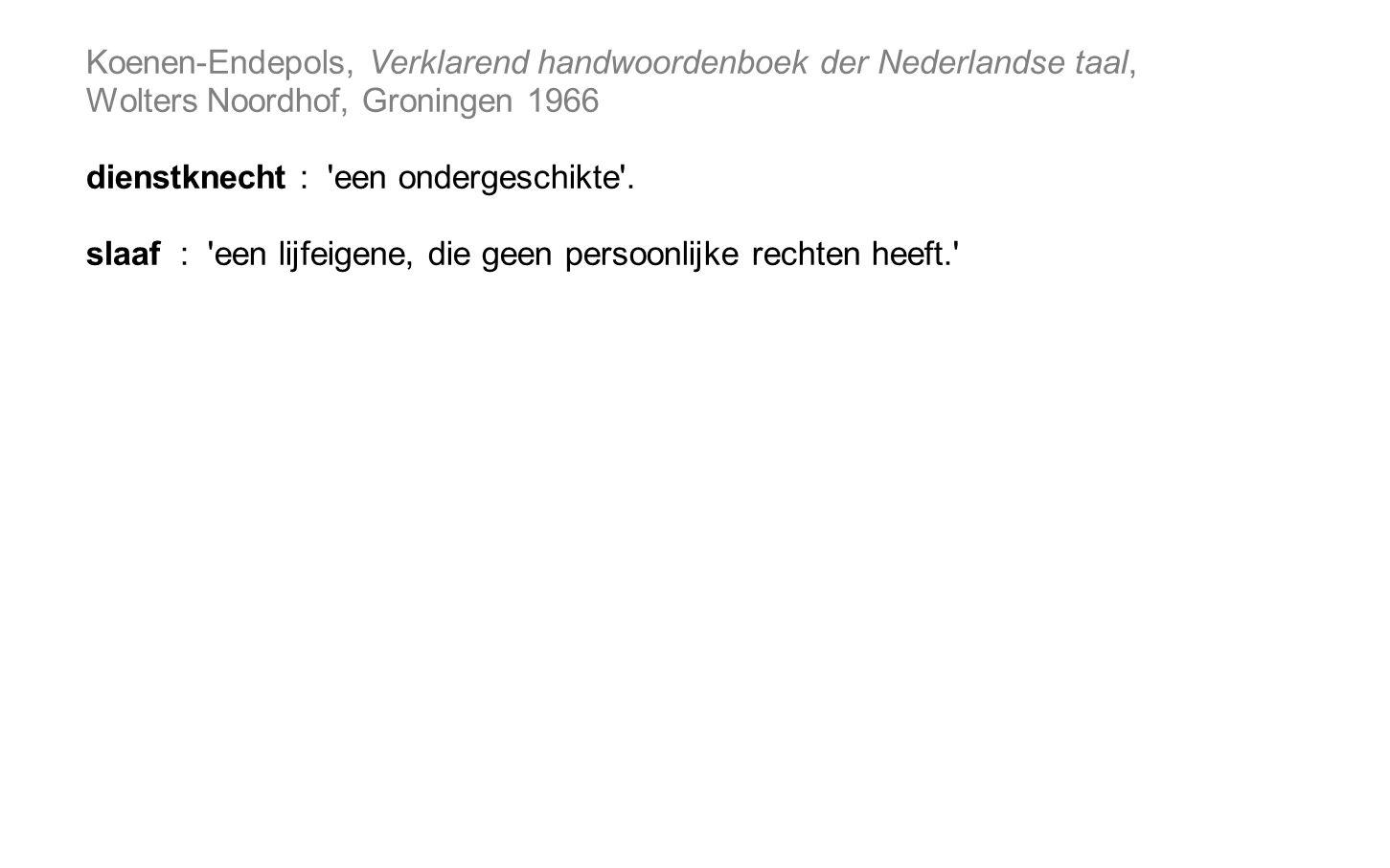 Koenen-Endepols, Verklarend handwoordenboek der Nederlandse taal, Wolters Noordhof, Groningen 1966 dienstknecht : een ondergeschikte .