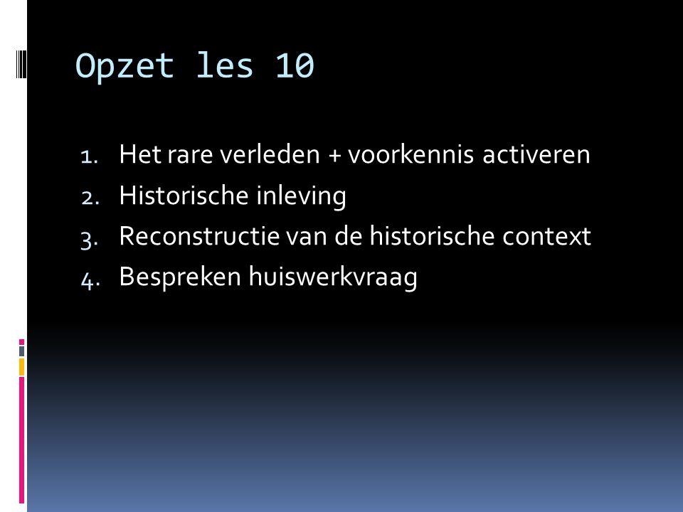 Opzet les 10 1. Het rare verleden + voorkennis activeren 2. Historische inleving 3. Reconstructie van de historische context 4. Bespreken huiswerkvraa