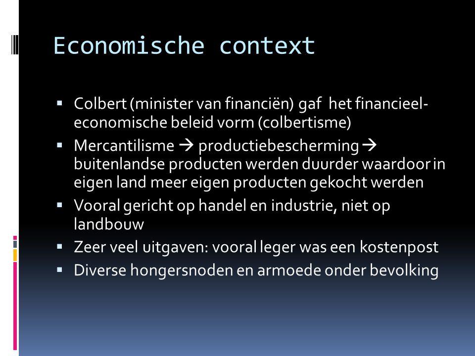 Economische context  Colbert (minister van financiën) gaf het financieel- economische beleid vorm (colbertisme)  Mercantilisme  productiebeschermin