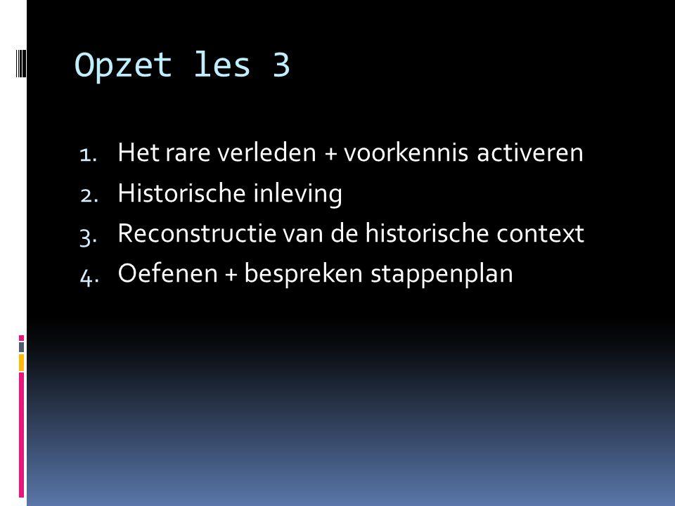 Opzet les 3 1. Het rare verleden + voorkennis activeren 2. Historische inleving 3. Reconstructie van de historische context 4. Oefenen + bespreken sta