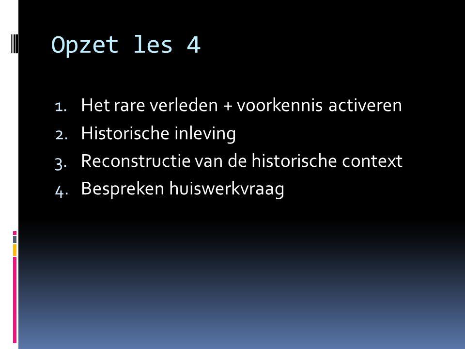 Opzet les 4 1. Het rare verleden + voorkennis activeren 2. Historische inleving 3. Reconstructie van de historische context 4. Bespreken huiswerkvraag