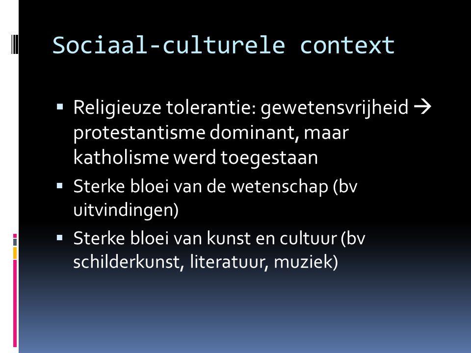 Sociaal-culturele context  Religieuze tolerantie: gewetensvrijheid  protestantisme dominant, maar katholisme werd toegestaan  Sterke bloei van de w
