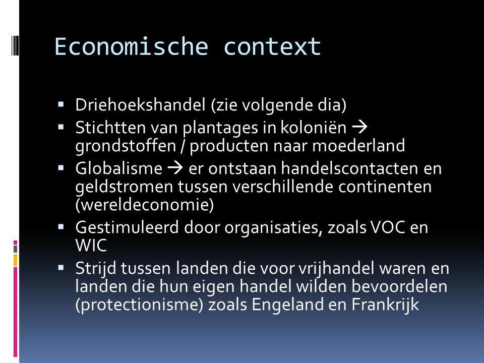 Economische context  Driehoekshandel (zie volgende dia)  Stichtten van plantages in koloniën  grondstoffen / producten naar moederland  Globalisme