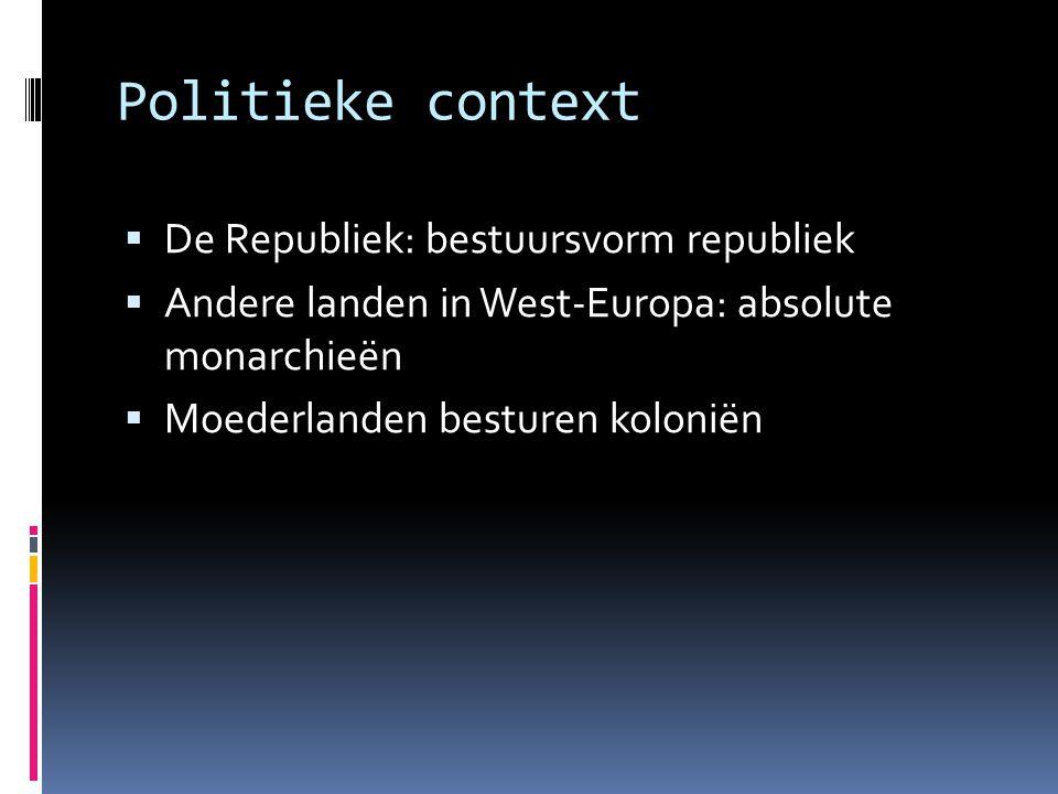 Politieke context  De Republiek: bestuursvorm republiek  Andere landen in West-Europa: absolute monarchieën  Moederlanden besturen koloniën