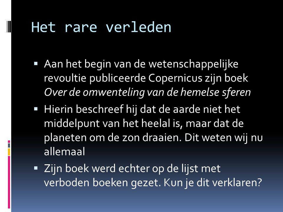 Het rare verleden  Aan het begin van de wetenschappelijke revoultie publiceerde Copernicus zijn boek Over de omwenteling van de hemelse sferen  Hier