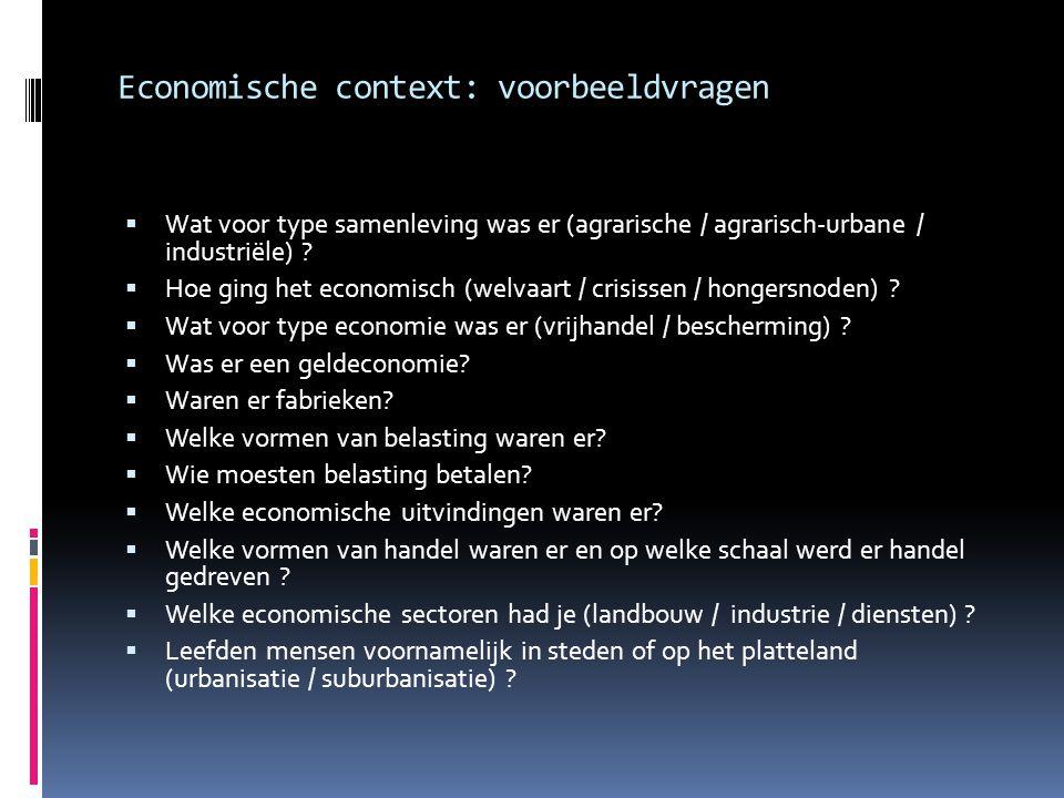 Economische context: voorbeeldvragen  Wat voor type samenleving was er (agrarische / agrarisch-urbane / industriële) ?  Hoe ging het economisch (wel