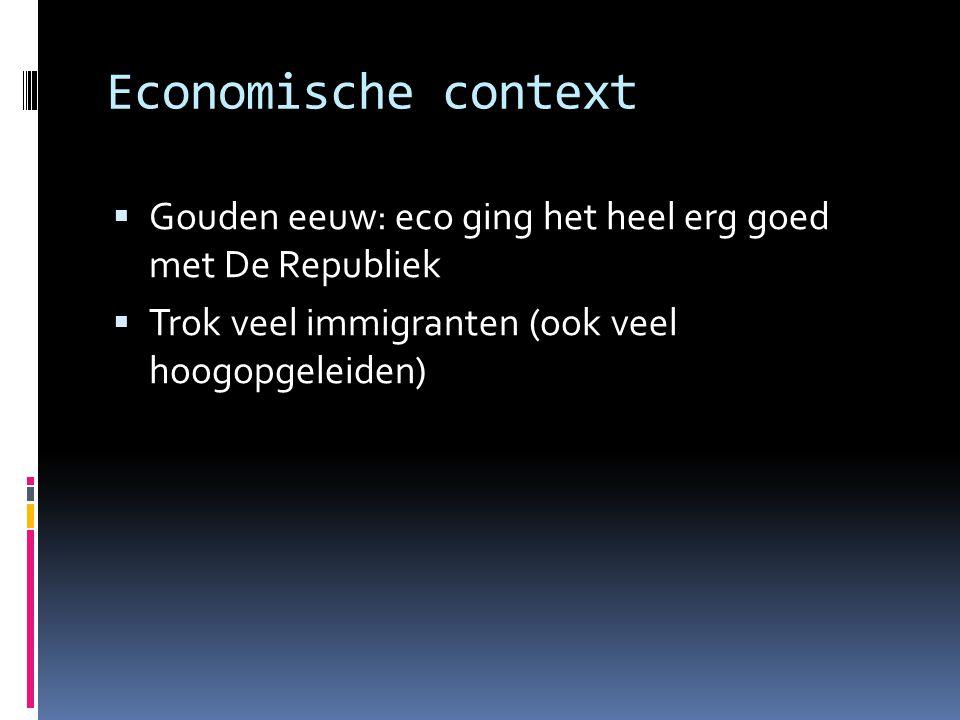 Economische context  Gouden eeuw: eco ging het heel erg goed met De Republiek  Trok veel immigranten (ook veel hoogopgeleiden)