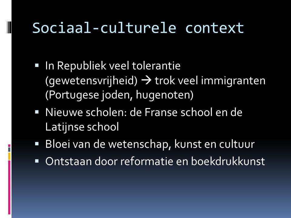 Sociaal-culturele context  In Republiek veel tolerantie (gewetensvrijheid)  trok veel immigranten (Portugese joden, hugenoten)  Nieuwe scholen: de
