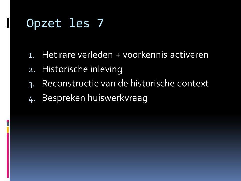Opzet les 7 1. Het rare verleden + voorkennis activeren 2. Historische inleving 3. Reconstructie van de historische context 4. Bespreken huiswerkvraag