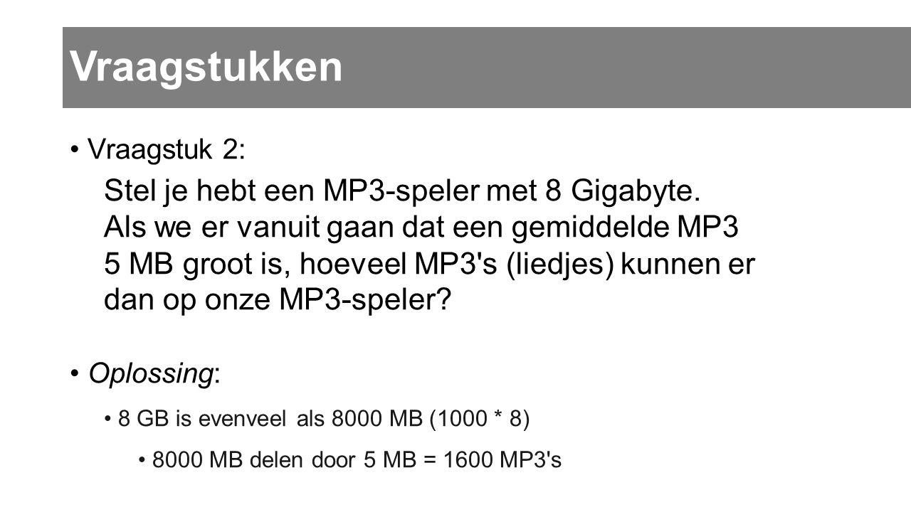Vraagstuk 2: Stel je hebt een MP3-speler met 8 Gigabyte. Als we er vanuit gaan dat een gemiddelde MP3 5 MB groot is, hoeveel MP3's (liedjes) kunnen er